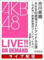 【ライブ】4月18日(水) 市川美織 AKB48劇場 ラストアイドル公演~今が旬!秋葉原発祥フレッシュレモン、出荷します~