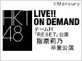 【実況音声付/月額特典】2019年4月13日(土) チームH「RESET」公演 指原莉乃 卒業公演