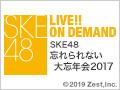 【リバイバル配信】2017年12月31日(日)15:00~ SKE48 忘れられない大忘年会2017