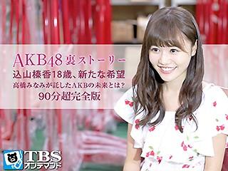 AKB48裏ストーリー 込山榛香18歳、新たな希望 高橋みなみが託したAKBの未来とは?90分超完全版【TBSオンデマンド】