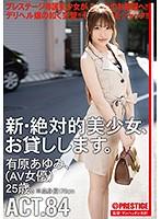 新・絶対的美少女、お貸しします。 ACT.84 有原あゆみ(AV女優)25歳。