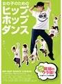 女の子のためのヒップホップダンス~劇的レベルアップ!マル秘テクニック大公開!~