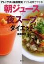 朝ジュース×夜スープダイエット デトックス&脂肪燃焼ダブル効果でやせる!