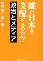 誰が日本を支配するのか!? 政治とメディア