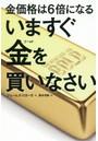 金価格は6倍になるいますぐ金(ゴールド)を買いなさい