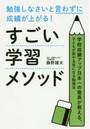 勉強しなさいと言わずに成績が上がる!すごい学習メソッド 学校成績アップ日本一の塾長が教える、子どもが即やる気になる勉強法