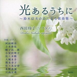 西田玲子/光あるうちに〜鈴木信夫の詩による歌曲集