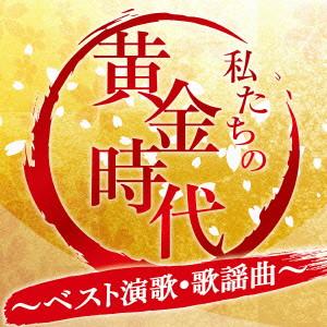 私たちの黄金時代〜ベスト演歌・歌謡曲〜