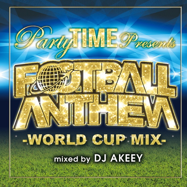 Party TIME Presents FOOTBALL ANTHEM-WORLD CUP MIX-mixed by DJ AKEEY