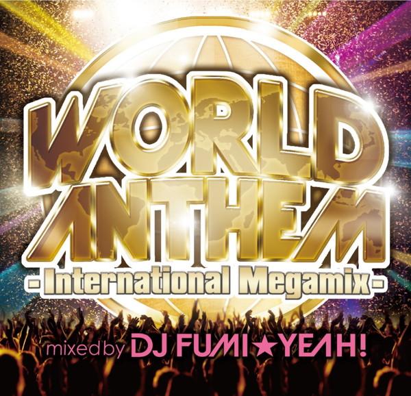 ワールド・アンセム・インターナショナル・メガミックス-mixed by DJ FUMI★YEAH!