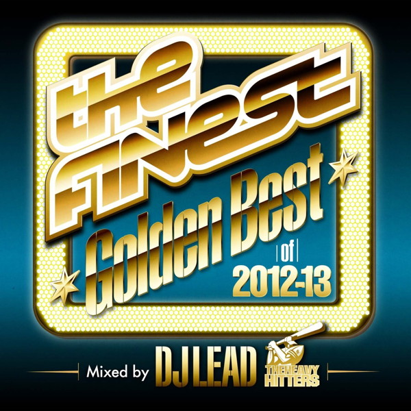 The FINEST'Golden Best of 2012-13'mixed by DJ LEAD from The Heavy Hitters