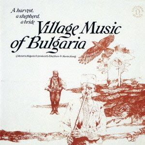 ブルガリア国立アンサンブル/ブルガリア ブルガリアのヴィレッジ・ミュージック〜収穫、牧羊、婚礼の調べ