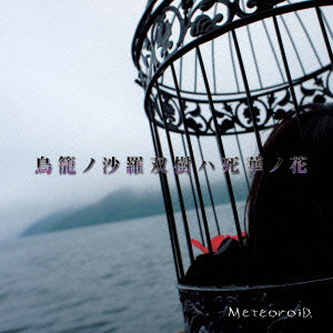 MeteoroiD/鳥籠ノ沙羅双樹ハ死華ノ花(初回限定盤)(DVD付)