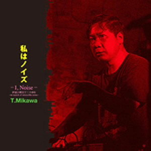 T.MIKAWA/私はノイズ(I,Noise)伊達と酔狂で三十余年〜in serch of ostensible noise〜