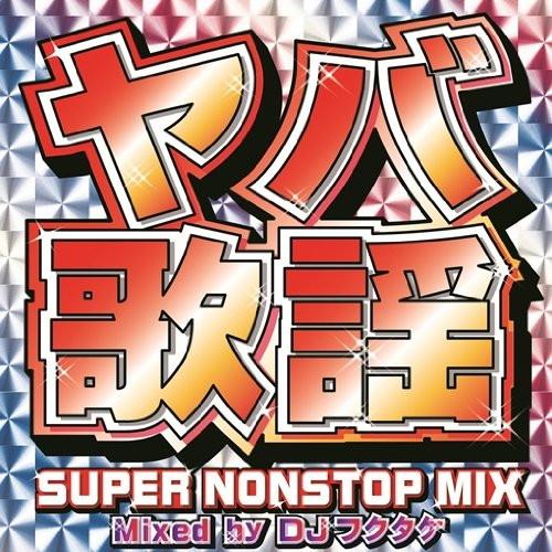 DJ フクタケ/ヤバ歌謡-SUPER NONSTOP MIX