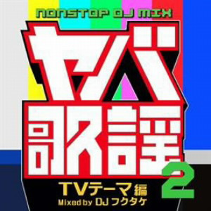 ヤバ歌謡2 NONSTOP DJ MIX -TVテーマ編- Mixed by DJフクタケ