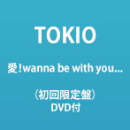 TOKIO/愛!wanna be with you...(初回限定盤)(DVD付)