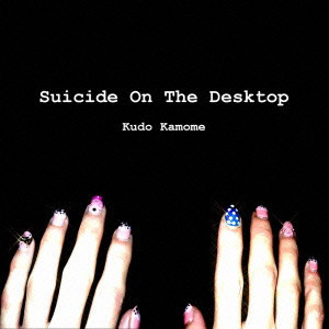 工藤鴎芽/Suicide On The Desktop