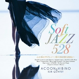 ACOON HIBINO&528 QUINTET/Soft Jazz 心と体にやさしい〜愛の周波数528Hz〜