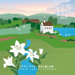 東京レディース・シンガーズ/アヴェ・マリア〜祈りと癒しの歌 東京レディーズ・シンガーズ