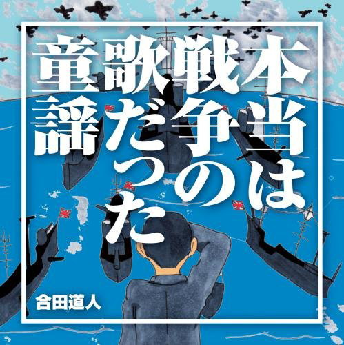 合田道人/本当は戦争の歌だった童謡