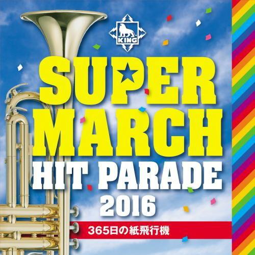 キング スーパー・マーチ ヒット・パレード2016〜365日の紙飛行機〜
