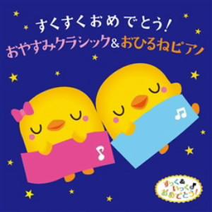 すくすくおめでとう!おやすみクラシック&おひるねピアノ