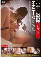 ホテル盗撮シャワーでオナニーする女たち 1