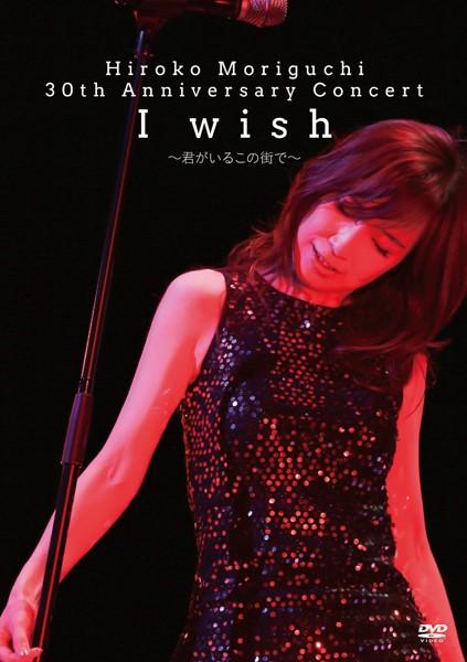 HIROKO MORIGUCHI 30th Anniversary Concert I wish〜君がいるこの街で〜/森口博子
