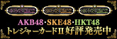 AKB48・SKE48・HKT48 トレジャーカードII 好評発売中!