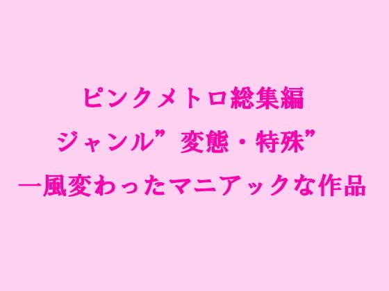 ピンクメトロ総集編ジャンル'変態・特殊'一風変わったマニアックな作品