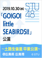 2019年10月30日(水)「GO!GO! little SEABIRDS!!」公演〜土路生優里 卒業公演〜@広島県 広島港 国際フェリーポート