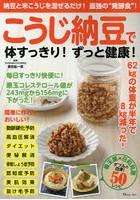 こうじ納豆で体すっきり!ずっと健康! 納豆と米こうじを混ぜるだけ!最強の'発酵食'! 善玉菌×日和見菌ダブルの効果!50レシピ