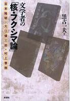 文学者の「核・フクシマ論」 吉本隆明・大江健三郎・村上春樹