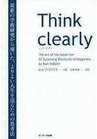 Think clearly 最新の学術研究から導いた、よりよい人生を送るための思考法