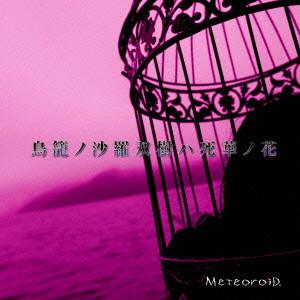 MeteoroiD/鳥籠ノ沙羅双樹ハ死華ノ花