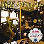 横濱ノスタルジー〜あの歌が聴こえる。ヨコハマ〜