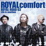ROYALcomfort/ROYAL ROAD 03~Life is onetime~