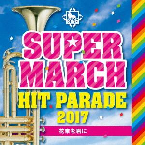 キング・スーパー・マーチ ヒット・パレード2017〜花束を君に