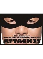 25th Anniversary DREAMS COME TRUE CONCERT TOUR 2014 ATTACK25/DREAMS COME TRUE(初回限定盤 ブルーレイディスク)