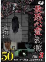 最恐心霊投稿 ベスト50 Vol.3~1500本から厳選した恐怖映像集~
