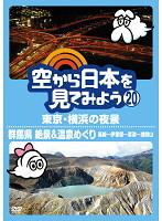 空から日本を見てみよう 20 東京・横浜の夜景/群馬県 絶景&温泉めぐり 高崎~伊香保~草津~浅間山