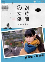 24時間女優-待つ女-橋本愛×飯塚健