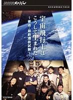 NHKスペシャル 宇宙飛行士はこうして生まれた ~密着・最終選抜試験~