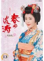 NHK大河ドラマ 春の波涛 完全版 Vol.13