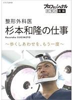 プロフェッショナル 仕事の流儀 整形外科医・杉本和隆の仕事 歩くしあわせを、もう一度