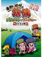 東野・岡村の旅猿 プライベートでごめんなさい… スイスの旅!プレミアム 完全版