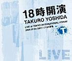 吉田拓郎/18時開演 TAKURO YOSHIDA LIVE at TOKYO INTERNATIONAL FORUM(アルバム)