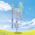 東京レディース・シンガーズ/女声コーラス、朝ドラを歌う~NHK連続テレビ小説テーマ曲集~(アルバム)