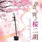 甘建民 二胡トリオ/出会いと別れの桜二胡~アジアン・ヒーリング~(アルバム)
